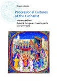 Processional Cultures of the Eucharist: Vienna and her Central European Counterparts (ca. 1300-1550)